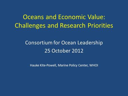 Oceans and Economic Value: Challenges and Research Priorities Consortium for Ocean Leadership 25 October 2012 Hauke Kite-Powell, Marine Policy Center,