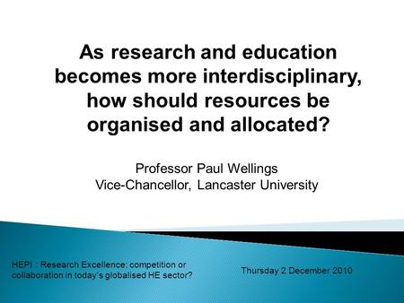 As research and education becomes more interdisciplinary, how should resources be organised and allocated? Professor Paul Wellings Vice-Chancellor, Lancaster.