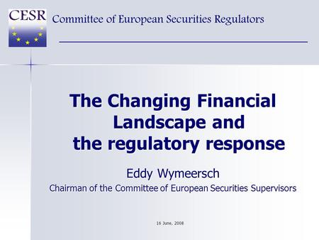 The Changing Financial Landscape and the regulatory response Eddy Wymeersch Chairman of the Committee of European Securities Supervisors Committee of European.