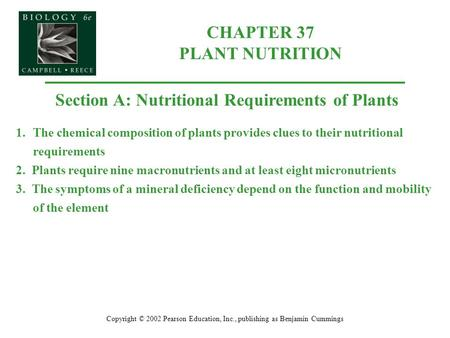 Copyright © 2002 Pearson Education, Inc., publishing as Benjamin Cummings Section A: Nutritional Requirements of Plants 1.The chemical composition of plants.