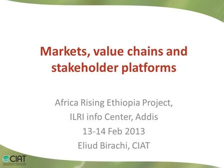 Markets, value chains and stakeholder platforms Africa Rising Ethiopia Project, ILRI info Center, Addis 13-14 Feb 2013 Eliud Birachi, CIAT.