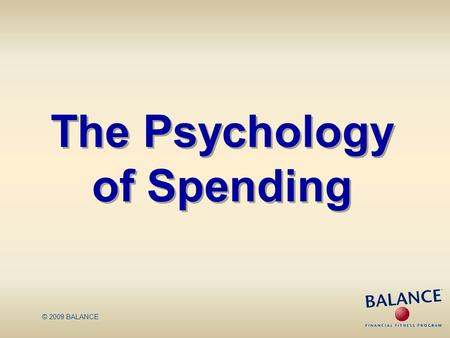 © 2009 BALANCE The Psychology of Spending. Spending Choices Many factors impact consumer behavior These factors may lead to decisions that are not in.