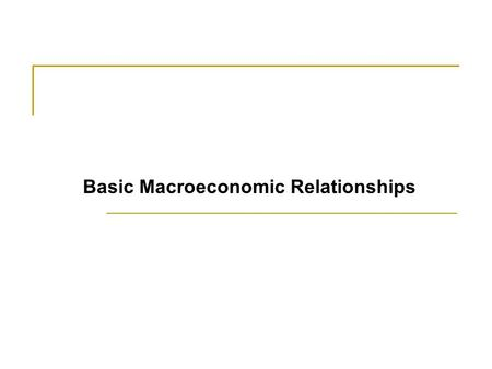 Basic Macroeconomic Relationships. What Are the Basic Macro Relationships? Three Basic Macroeconomic Relationships.  Income and Consumption, and income.