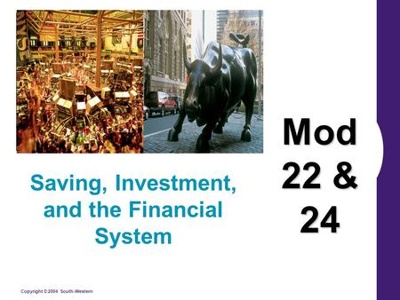 Copyright © 2004 South-Western Saving, Investment, and the Financial System Mod 22 & 24.