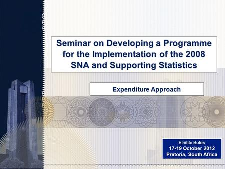 Seminar on Developing a Programme for the Implementation of the 2008 SNA and Supporting Statistics Elriëtte Botes 17-19 October 2012 Pretoria, South Africa.