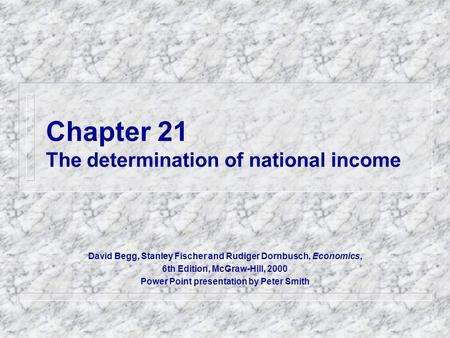 Chapter 21 The determination of national income David Begg, Stanley Fischer and Rudiger Dornbusch, Economics, 6th Edition, McGraw-Hill, 2000 Power Point.