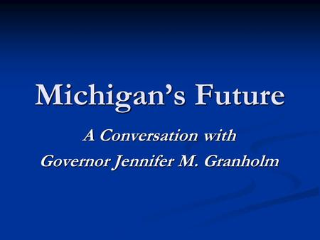 Michigan's Future A Conversation with Governor Jennifer M. Granholm.