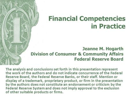 Financial Competencies in Practice Jeanne M. Hogarth Division of Consumer & Community Affairs Federal Reserve Board The analysis and conclusions set forth.