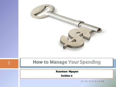 10/20/2015 8:20 AM 1 Budget your spending Know your monthly spending needs and habits Keep track of what comes in and out Divide your spending into fixed.