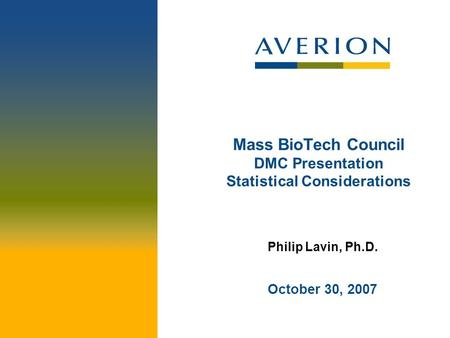 Mass BioTech Council DMC Presentation Statistical Considerations Philip Lavin, Ph.D. October 30, 2007.