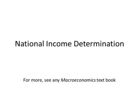 National Income Determination For more, see any Macroeconomics text book.
