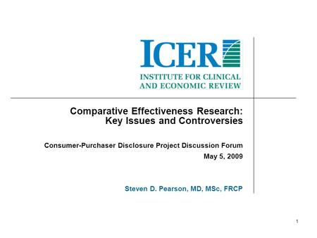 1 Comparative Effectiveness Research: Key Issues and Controversies Consumer-Purchaser Disclosure Project Discussion Forum May 5, 2009 Steven D. Pearson,