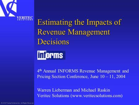 © 2004 Veritec Solutions Inc. All Rights Reserved. Estimating the Impacts of Revenue Management Decisions 4 th Annual INFORMS Revenue Management and Pricing.