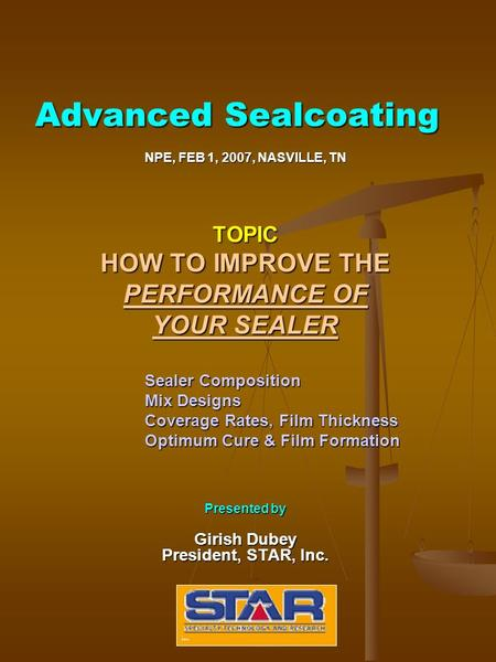 Advanced Sealcoating NPE, FEB 1, 2007, NASVILLE, TN TOPIC HOW TO IMPROVE THE PERFORMANCE OF YOUR SEALER Sealer Composition Mix Designs Coverage Rates,