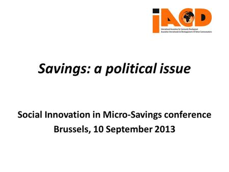Social Innovation in Micro-Savings conference Brussels, 10 September 2013 Savings: a political issue.