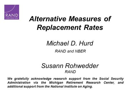 Alternative Measures of Replacement Rates Michael D. Hurd RAND and NBER Susann Rohwedder RAND We gratefully acknowledge research support from the Social.