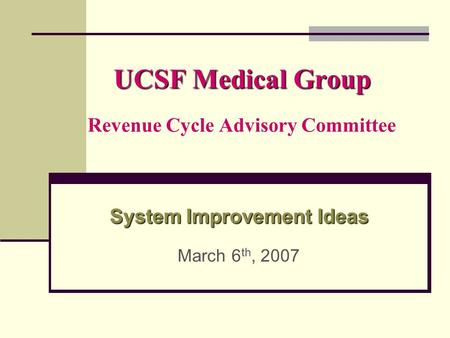 UCSF Medical Group UCSF Medical Group Revenue Cycle Advisory Committee System Improvement Ideas System Improvement Ideas March 6 th, 2007.