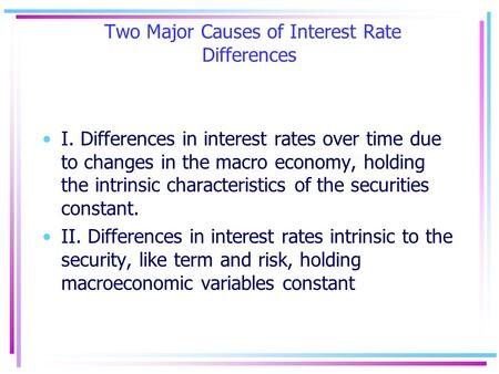 Two Major Causes of Interest Rate Differences I. Differences in interest rates over time due to changes in the macro economy, holding the intrinsic characteristics.