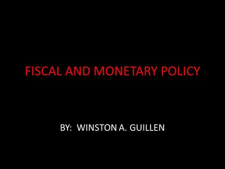 FISCAL AND MONETARY POLICY BY: WINSTON A. GUILLEN.