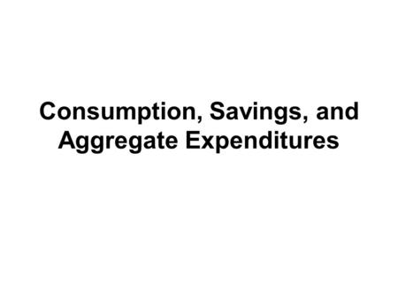 Consumption, Savings, and Aggregate Expenditures.