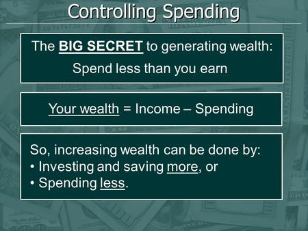Controlling Spending Your wealth = Income – Spending So, increasing wealth can be done by: Investing and saving more, or Spending less. The BIG SECRET.