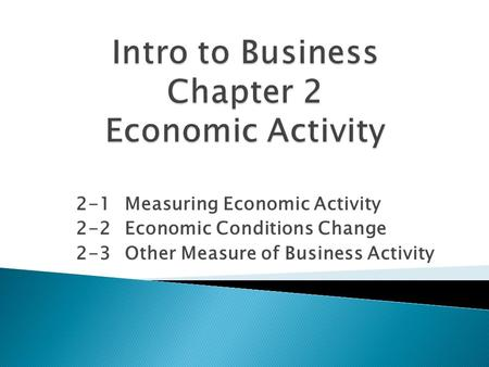 2-1Measuring Economic Activity 2-2Economic Conditions Change 2-3Other Measure of Business Activity.