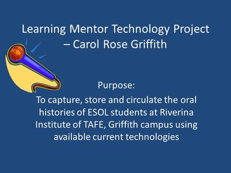 Learning Mentor Technology Project – Carol Rose Griffith Purpose: To capture, store and circulate the oral histories of ESOL students at Riverina Institute.