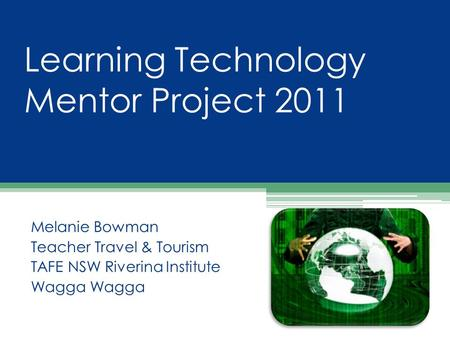 Learning Technology Mentor Project 2011 Melanie Bowman Teacher Travel & Tourism TAFE NSW Riverina Institute Wagga.
