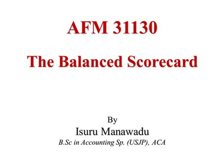 AFM 31130 The Balanced Scorecard By Isuru Manawadu B.Sc in Accounting Sp. (USJP), ACA.