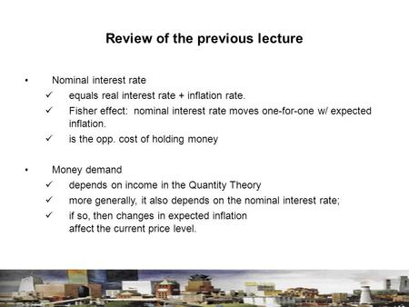 Review of the previous lecture Nominal interest rate equals real interest rate + inflation rate. Fisher effect: nominal interest rate moves one-for-one.