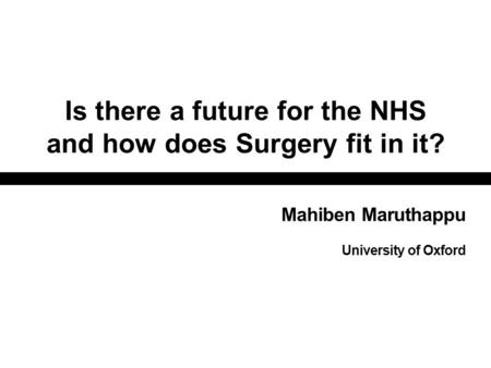 Is there a future for the NHS and how does Surgery fit in it? Mahiben Maruthappu University of Oxford.