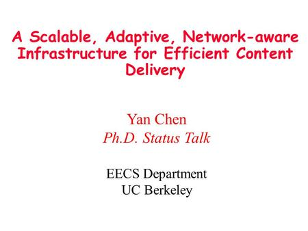 A Scalable, Adaptive, <strong>Network</strong>-aware Infrastructure for Efficient <strong>Content</strong> <strong>Delivery</strong> Yan Chen Ph.D. Status Talk EECS Department UC Berkeley.