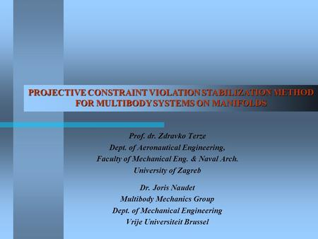 PROJECTIVE CONSTRAINT VIOLATION STABILIZATION METHOD FOR MULTIBODY SYSTEMS ON MANIFOLDS Prof. dr. Zdravko Terze Dept. of Aeronautical Engineering, Faculty.