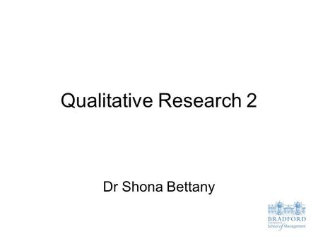 Qualitative Research 2 Dr Shona Bettany.