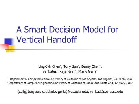 A Smart Decision Model for Vertical Handoff Ling-Jyh Chen *, Tony Sun *, Benny Chen *, Venkatesh Rajendran †, Mario Gerla * * Department of Computer Science,