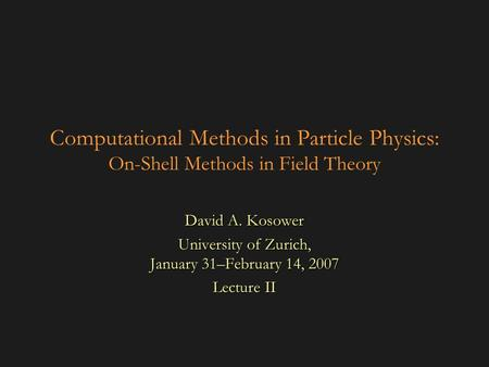 Computational Methods in Particle Physics: On-Shell Methods in Field Theory David A. Kosower University of Zurich, January 31–February 14, 2007 Lecture.