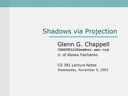 Shadows via Projection Glenn G. Chappell U. of Alaska Fairbanks CS 381 Lecture Notes Wednesday, November 5, 2003.