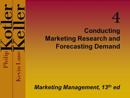 Conducting Marketing Research and Forecasting Demand Marketing Management, 13 th ed 4.