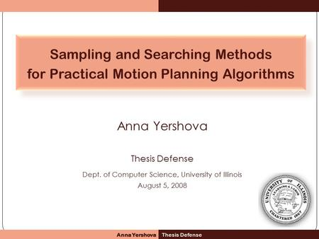 Anna Yershova Thesis Defense Dept. of Computer Science, University of Illinois August 5, 2008 Sampling and Searching Methods for Practical Motion Planning.