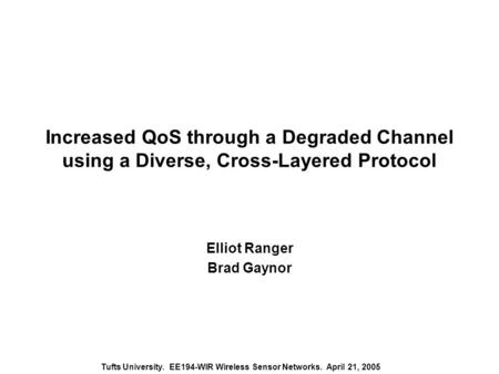 Tufts University. EE194-WIR Wireless Sensor Networks. April 21, 2005 Increased QoS through a Degraded Channel using a Diverse, Cross-Layered Protocol Elliot.