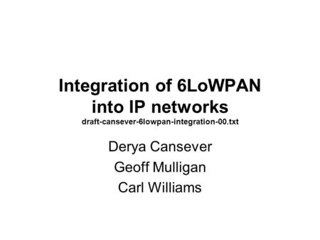 Integration of 6LoWPAN into IP networks draft-cansever-6lowpan-integration-00.txt Derya Cansever Geoff Mulligan Carl Williams.