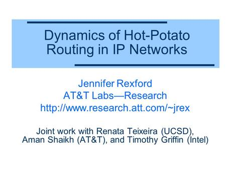 Dynamics of Hot-Potato Routing in IP Networks Jennifer Rexford AT&T Labs—Research  Joint work with Renata Teixeira (UCSD),