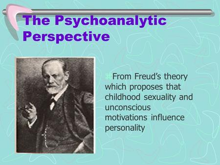 The Psychoanalytic Perspective zFrom Freud's theory which proposes that childhood sexuality and unconscious motivations influence personality.