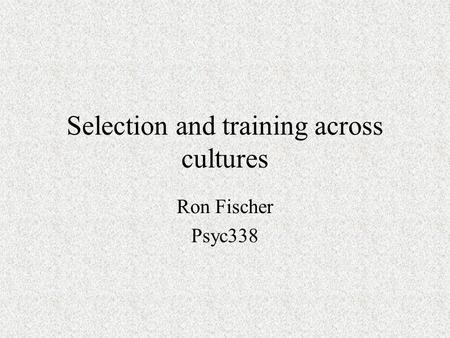 Selection and training across cultures Ron Fischer Psyc338.