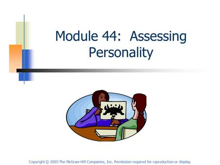 Copyright © 2005 The McGraw-Hill Companies, Inc. Permission required for reproduction or display. Module 44: Assessing Personality.