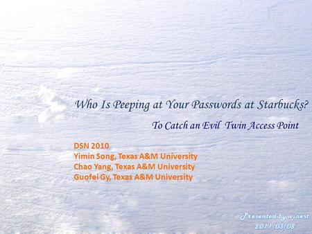 Who Is Peeping at Your Passwords at Starbucks? To Catch an Evil Twin Access Point DSN 2010 Yimin Song, Texas A&M University Chao Yang, Texas A&M University.