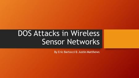 DOS Attacks in Wireless Sensor Networks By Eric Bartocci & Justin Matthews.