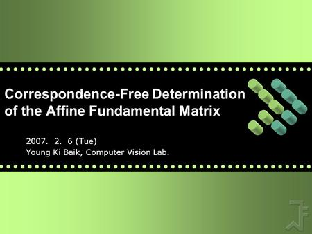 Correspondence-Free Determination of the Affine Fundamental Matrix 2007. 2. 6 (Tue) Young Ki Baik, Computer Vision Lab.