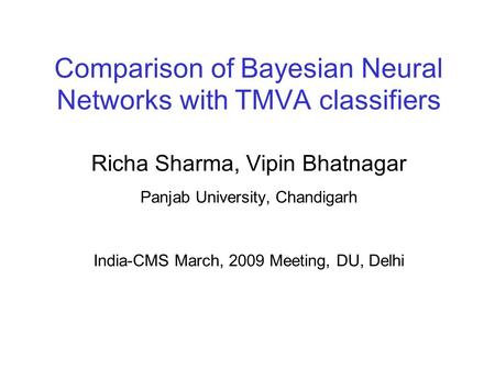 Comparison of Bayesian Neural Networks with TMVA classifiers Richa Sharma, Vipin Bhatnagar Panjab University, Chandigarh India-CMS March, 2009 Meeting,