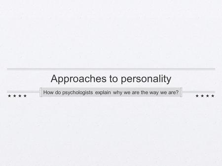 Approaches to personality How do psychologists explain why we are the way we are?